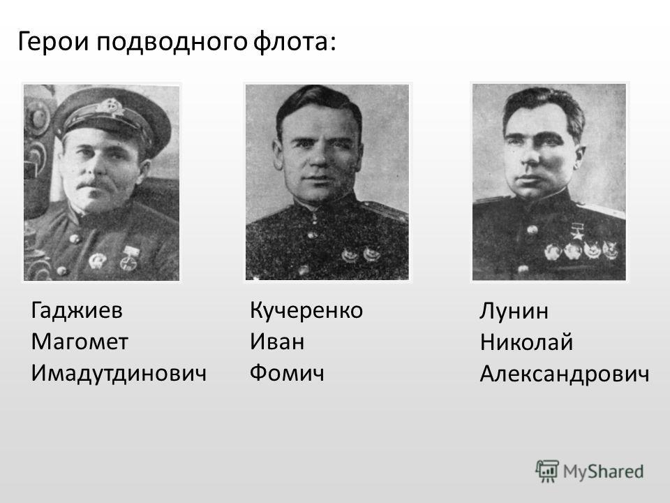 Гаджиев Магомет Имадутдинович Кучеренко Иван Фомич Лунин Николай Александрович Герои подводного флота: