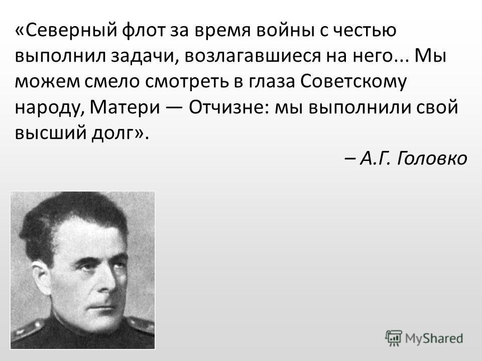 «Северный флот за время войны с честью выполнил задачи, возлагавшиеся на него... Мы можем смело смотреть в глаза Советскому народу, Матери Отчизне: мы выполнили свой высший долг». – А.Г. Головко