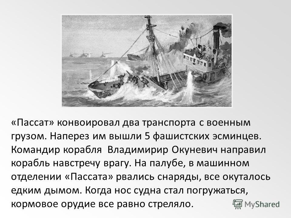 «Пассат» конвоировал два транспорта с военным грузом. Наперез им вышли 5 фашистских эсминцев. Командир корабля Владимирир Окуневич направил корабль навстречу врагу. На палубе, в машинном отделении «Пассата» рвались снаряды, все окуталось едким дымом.