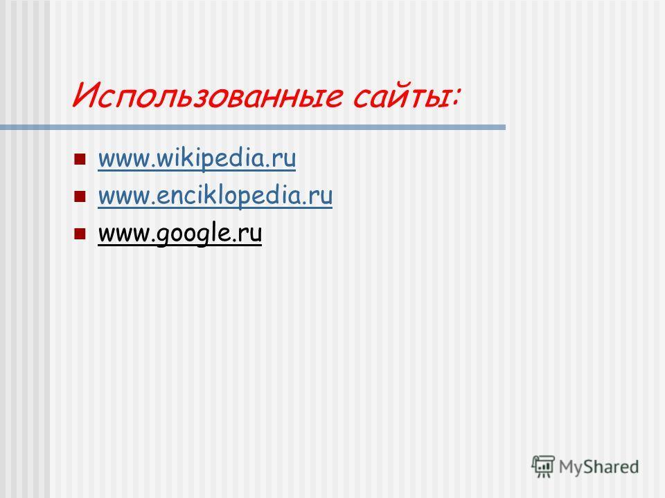 Использованные сайты: www.wikipedia.ru www.enciklopedia.ru www.google.ru