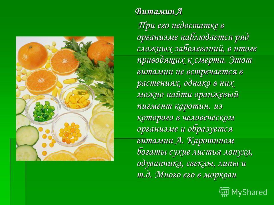 Витамин А При его недостатке в организме наблюдается ряд сложных заболеваний, в итоге приводящих к смерти. Этот витамин не встречается в растениях, однако в них можно найти оранжевый пигмент каротин, из которого в человеческом организме и образуется