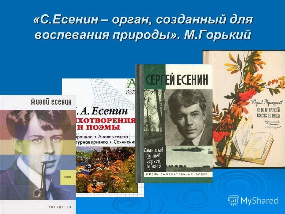 «С.Есенин – орган, созданный для воспевания природы». М.Горький
