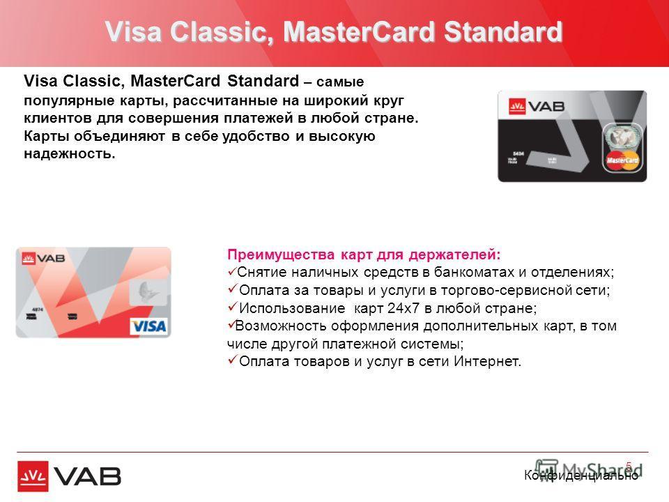 Конфиденциально Visa Classic, MasterCard Standard 5 Visa Classic, MasterCard Standard – самые популярные карты, рассчитанные на широкий круг клиентов для совершения платежей в любой стране. Карты объединяют в себе удобство и высокую надежность. Преим