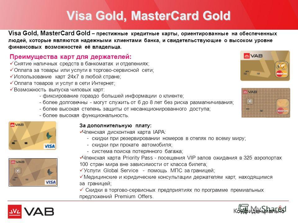 Конфиденциально Visa Gold, MasterCard Gold 6 Преимущества карт для держателей: Снятие наличных средств в банкоматах и отделениях; Оплата за товары или услуги в торгово-сервисной сети; Использование карт 24х7 в любой стране; Оплата товаров и услуг в с