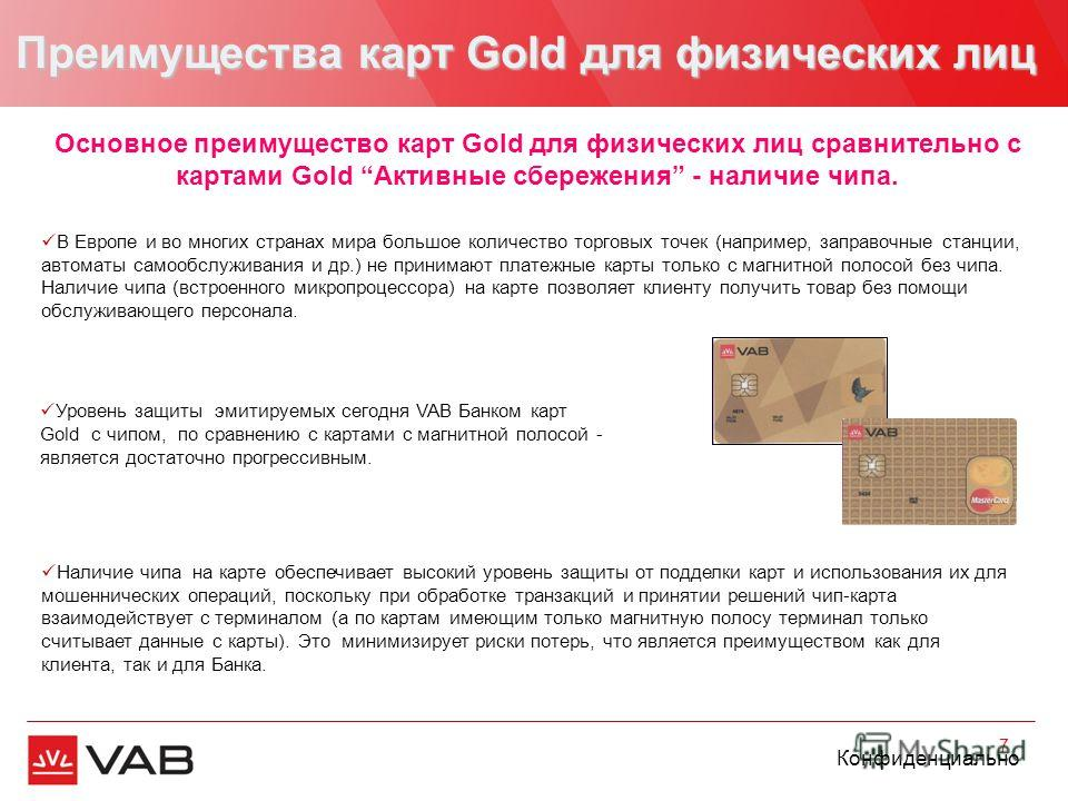 Конфиденциально Преимущества карт Gold для физических лиц 7 Наличие чипа на карте обеспечивает высокий уровень защиты от подделки карт и использования их для мошеннических операций, поскольку при обработке транзакций и принятии решений чип-карта взаи