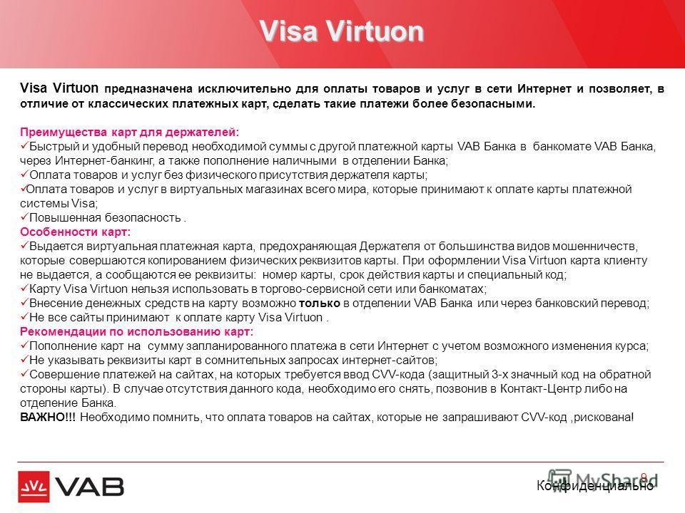 Конфиденциально Visa Virtuon 9 Visa Virtuon предназначена исключительно для оплаты товаров и услуг в сети Интернет и позволяет, в отличие от классических платежных карт, сделать такие платежи более безопасными. Преимущества карт для держателей: Быстр