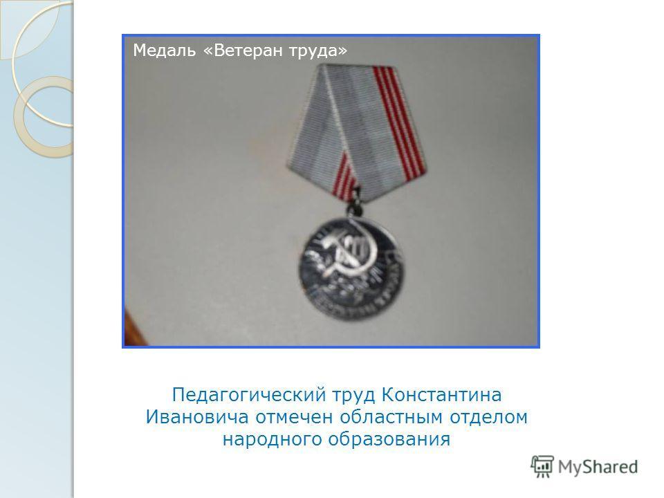 Педагогический труд Константина Ивановича отмечен областным отделом народного образования Медаль «Ветеран труда»