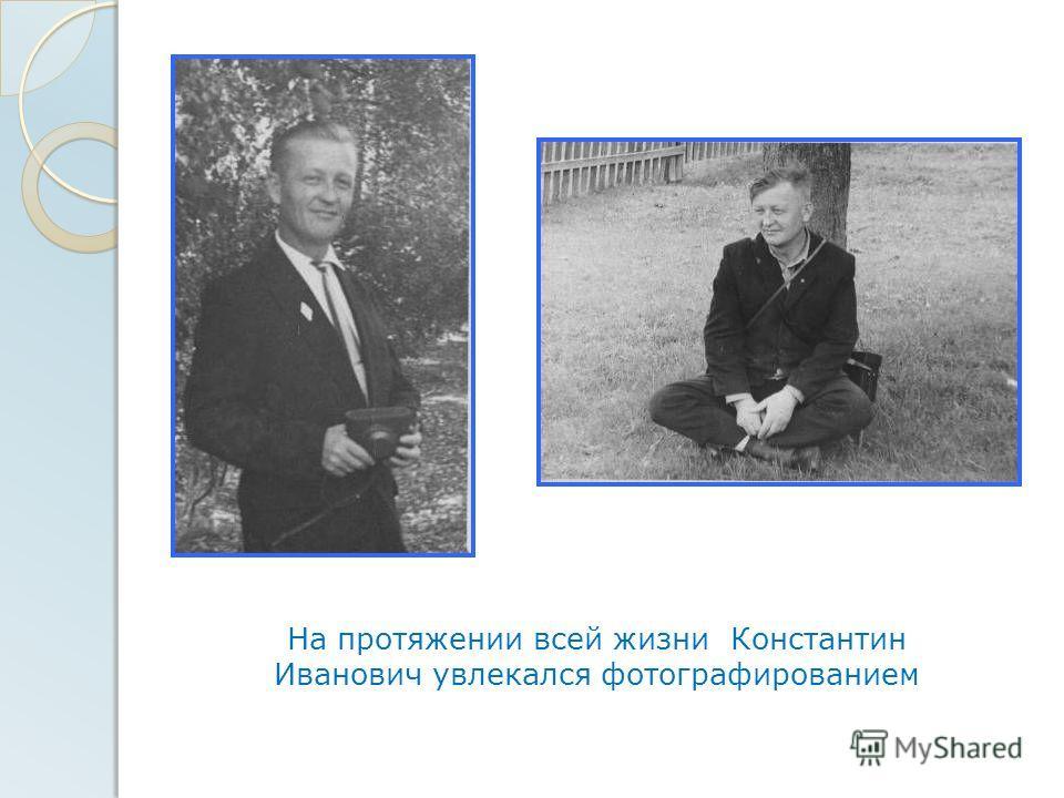 На протяжении всей жизни Константин Иванович увлекался фотографированием