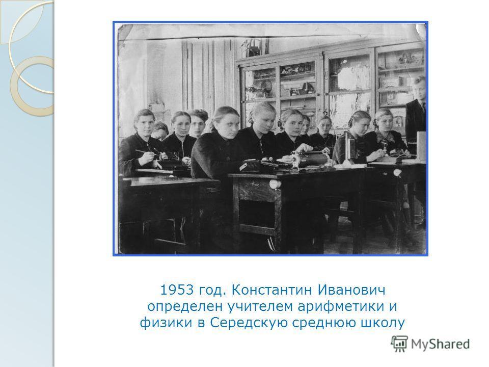 1953 год. Константин Иванович определен учителем арифметики и физики в Середскую среднюю школу