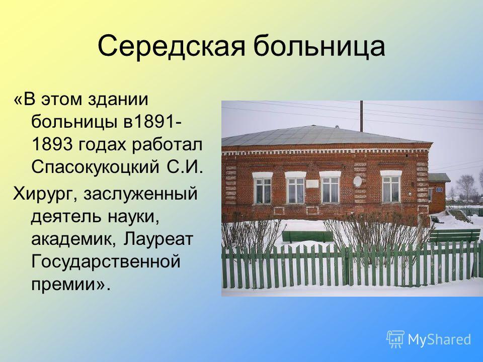 Середская больница «В этом здании больницы в1891- 1893 годах работал Спасокукоцкий С.И. Хирург, заслуженный деятель науки, академик, Лауреат Государственной премии».