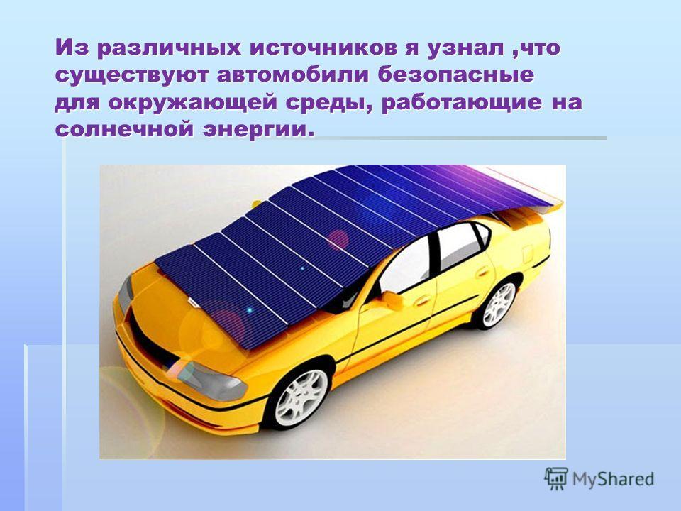 Из различных источников я узнал,что существуют автомобили безопасные для окружающей среды, работающие на солнечной энергии.