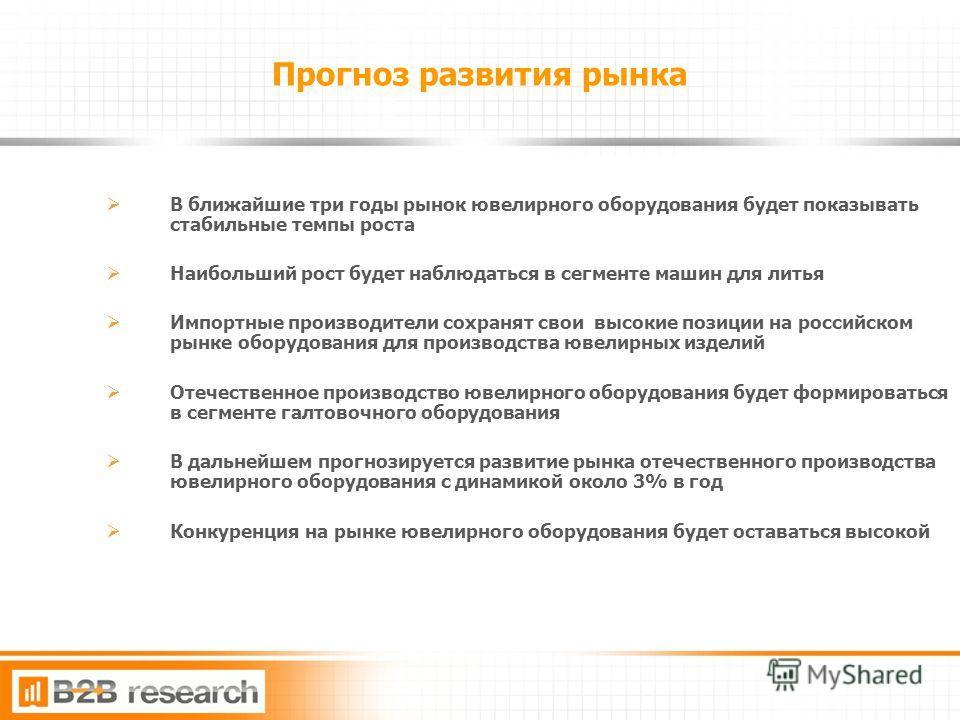 14 Прогноз развития рынка В ближайшие три годы рынок ювелирного оборудования будет показывать стабильные темпы роста Наибольший рост будет наблюдаться в сегменте машин для литья Импортные производители сохранят свои высокие позиции на российском рынк