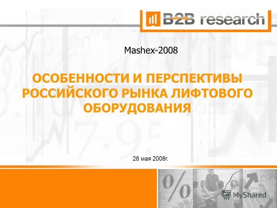 1 ОСОБЕННОСТИ И ПЕРСПЕКТИВЫ РОССИЙСКОГО РЫНКА ЛИФТОВОГО ОБОРУДОВАНИЯ 28 мая 2008г. Mashex-2008