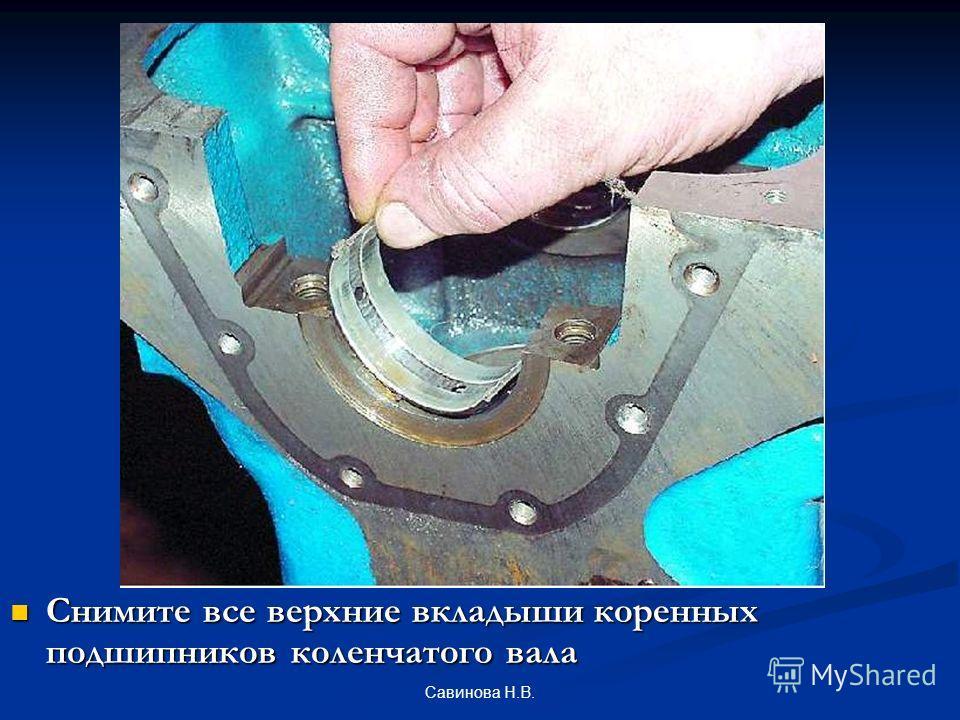 Снимите все верхние вкладыши коренных подшипников коленчатого вала Савинова Н.В.