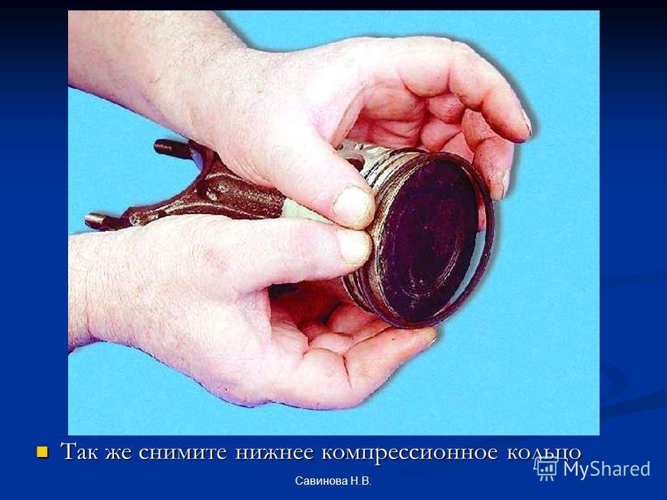 Так же снимите нижнее компрессионное кольцо Савинова Н.В.
