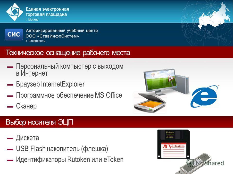 Техническое оснащение рабочего места Персональный компьютер с выходом в Интернет Браузер InternetExplorer Программное обеспечение MS Office Сканер Выбор носителя ЭЦП Дискета USB Flash накопитель (флешка) Идентификаторы Rutoken или eToken