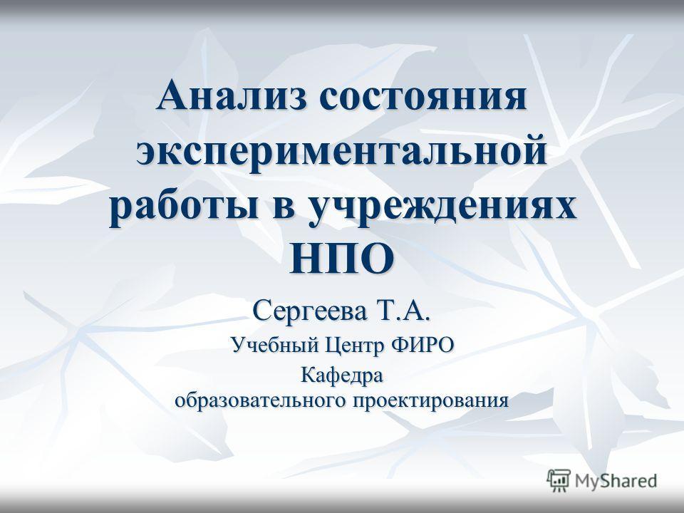 Анализ состояния экспериментальной работы в учреждениях НПО Сергеева Т.А. Учебный Центр ФИРО Кафедра образовательного проектирования