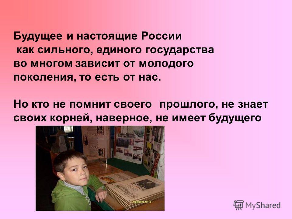 Будущее и настоящие России как сильного, единого государства во многом зависит от молодого поколения, то есть от нас. Но кто не помнит своего прошлого, не знает своих корней, наверное, не имеет будущего