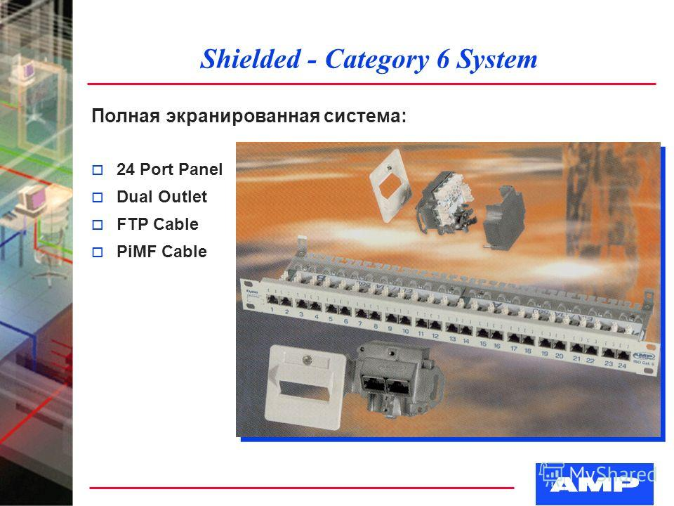 Shielded - Category 6 System Полная экранированная система: o 24 Port Panel o Dual Outlet o FTP Cable o PiMF Cable