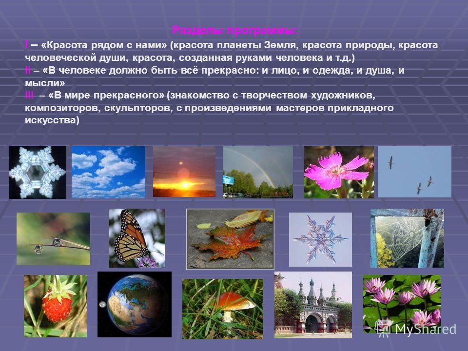 3 Разделы программы: I – «Красота рядом с нами» (красота планеты Земля, красота природы, красота человеческой души, красота, созданная руками человека и т.д.) II – «В человеке должно быть всё прекрасно: и лицо, и одежда, и душа, и мысли» III – «В мир