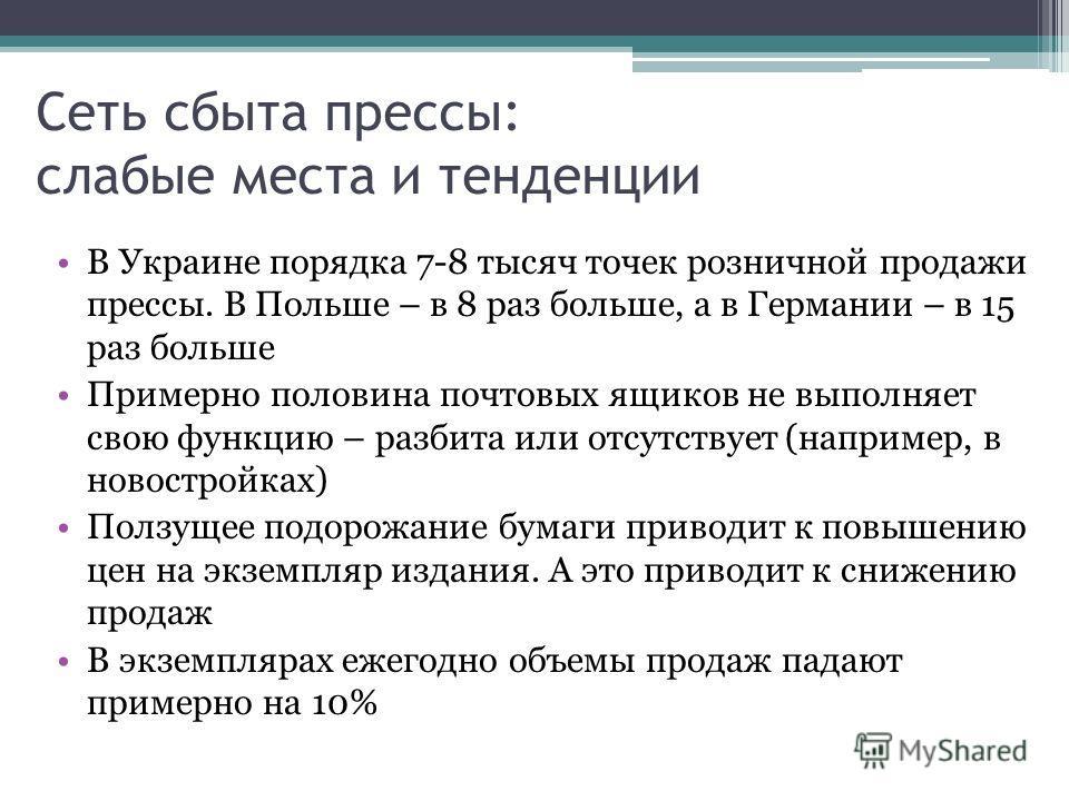 Сеть сбыта прессы: слабые места и тенденции В Украине порядка 7-8 тысяч точек розничной продажи прессы. В Польше – в 8 раз больше, а в Германии – в 15 раз больше Примерно половина почтовых ящиков не выполняет свою функцию – разбита или отсутствует (н