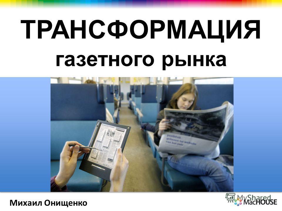 ТРАНСФОРМАЦИЯ газетного рынка Михаил Онищенко