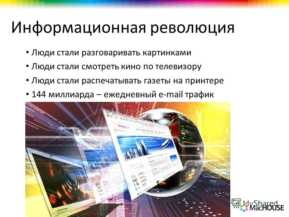 Информационная революция Люди стали разговаривать картинками Люди стали смотреть кино по телевизору Люди стали распечатывать газеты на принтере 144 миллиарда – ежедневный e-mail трафик