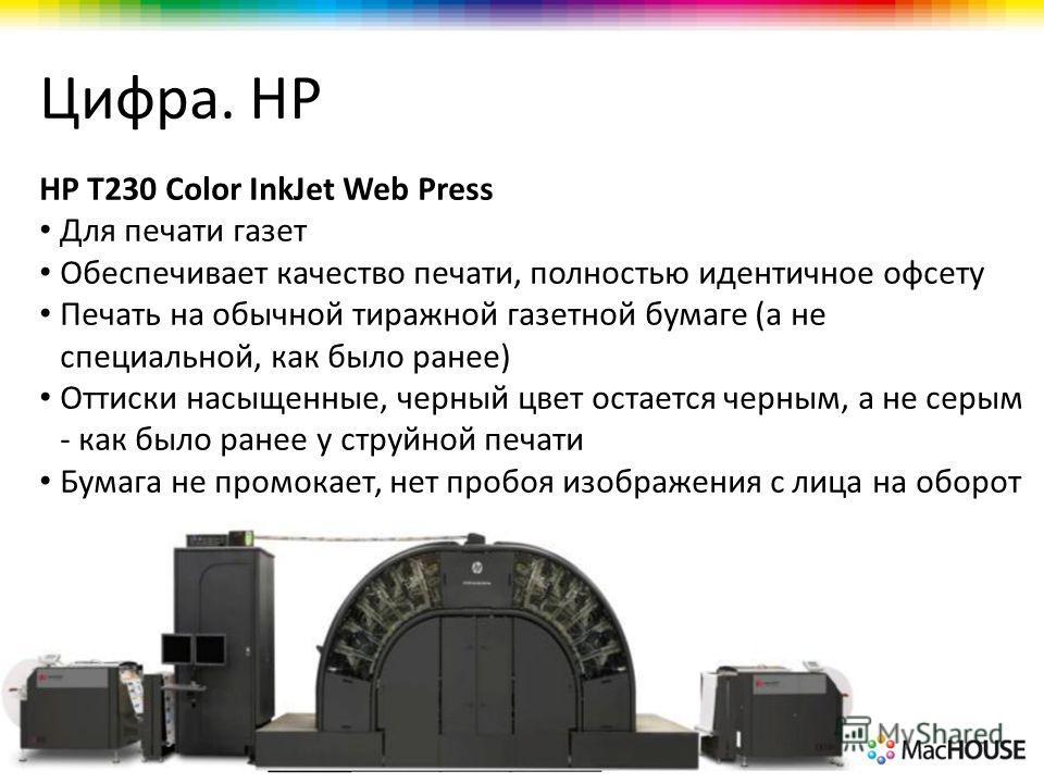 Цифра. HP HP T230 Color InkJet Web Press Для печати газет Обеспечивает качество печати, полностью идентичное офсету Печать на обычной тиражной газетной бумаге (а не специальной, как было ранее) Оттиски насыщенные, черный цвет остается черным, а не се