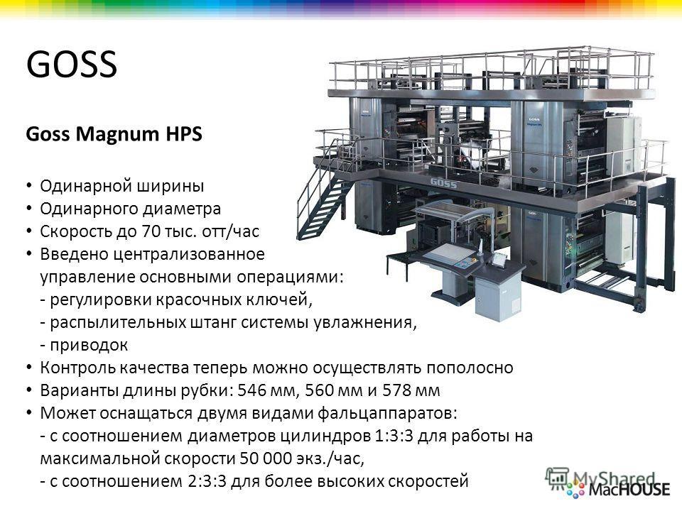 GOSS Goss Magnum HPS Одинарной ширины Одинарного диаметра Скорость до 70 тыс. отт/час Введено централизованное управление основными операциями: - регулировки красочных ключей, - распылительных штанг системы увлажнения, - приводок Контроль качества те