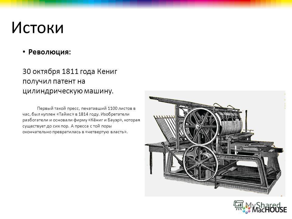 Истоки Революция: 30 октября 1811 года Кениг получил патент на цилиндрическую машину. Первый такой пресс, печатавший 1100 листов в час, был куплен «Таймс» в 1814 году. Изобретатели разбогатели и основали фирму «Кёниг и Бауэр», которая существует до с
