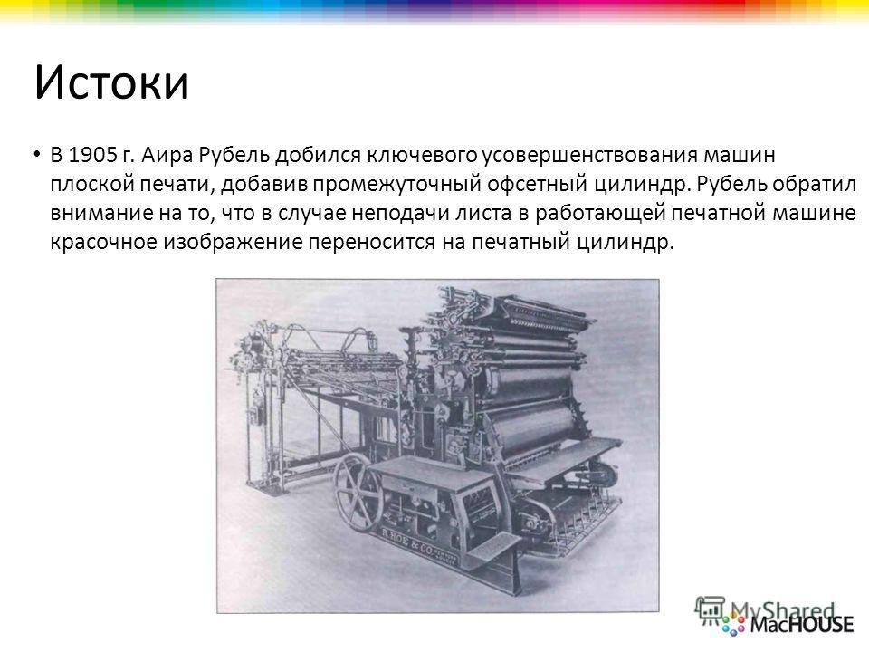 Истоки В 1905 г. Аира Рубель добился ключевого усовершенствования машин плоской печати, добавив промежуточный офсетный цилиндр. Рубель обратил внимание на то, что в случае неподачи листа в работающей печатной машине красочное изображение переносится