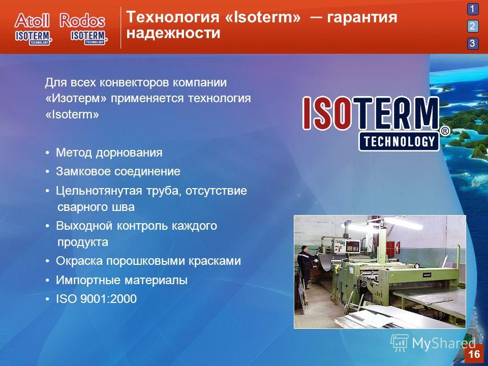1 2 3 16 Технология «Isoterm» гарантия надежности Для всех конвекторов компании «Изотерм» применяется технология «Isoterm» Метод дорнования Замковое соединение Цельнотянутая труба, отсутствие сварного шва Выходной контроль каждого продукта Окраска по