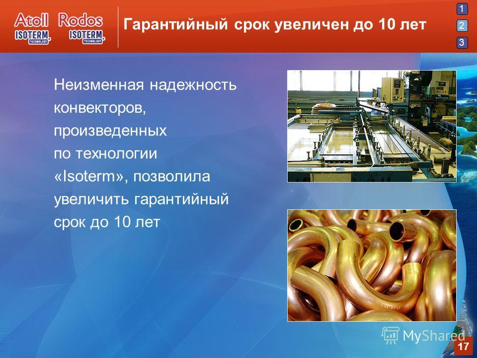 1 2 3 17 Гарантийный срок увеличен до 10 лет Неизменная надежность конвекторов, произведенных по технологии «Isoterm», позволила увеличить гарантийный срок до 10 лет 2