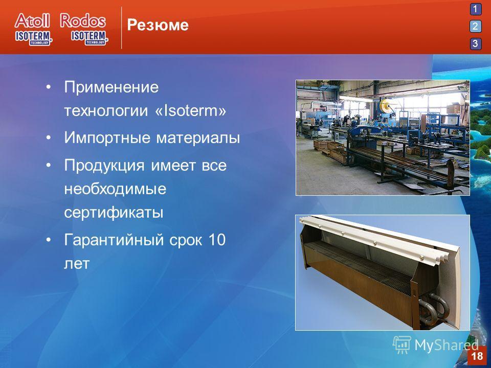 1 2 3 18 Резюме Применение технологии «Isoterm» Импортные материалы Продукция имеет все необходимые сертификаты Гарантийный срок 10 лет 2