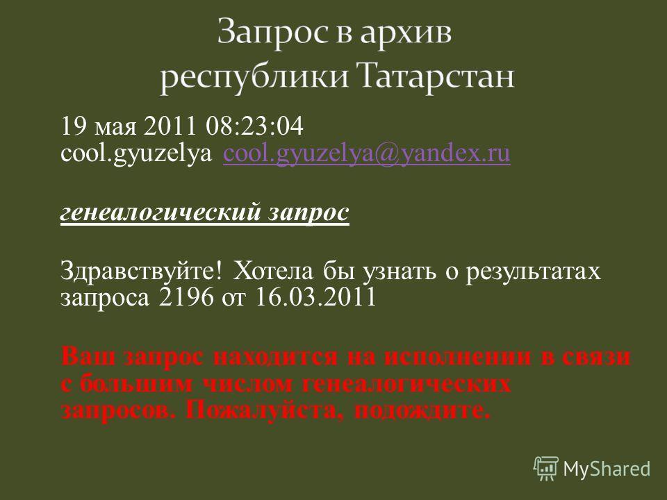 19 мая 2011 08:23:04 cool.gyuzelya cool.gyuzelya@yandex.rucool.gyuzelya@yandex.ru генеалогический запрос Здравствуйте! Хотела бы узнать о результатах запроса 2196 от 16.03.2011 Ваш запрос находится на исполнении в связи с большим числом генеалогическ