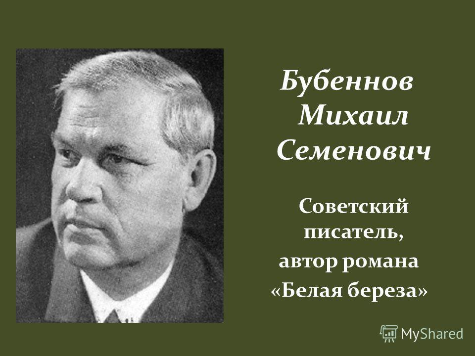 Бубеннов Михаил Семенович Советский писатель, автор романа «Белая береза»