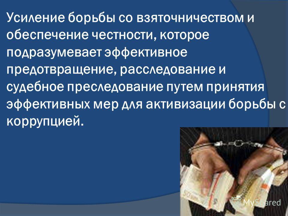 Усиление борьбы со взяточничеством и обеспечение честности, которое подразумевает эффективное предотвращение, расследование и судебное преследование путем принятия эффективных мер для активизации борьбы с коррупцией.
