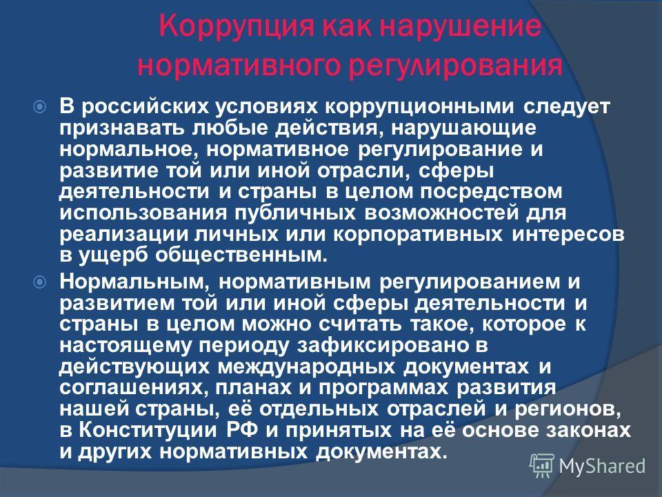 Коррупция как нарушение нормативного регулирования В российских условиях коррупционными следует признавать любые действия, нарушающие нормальное, нормативное регулирование и развитие той или иной отрасли, сферы деятельности и страны в целом посредств