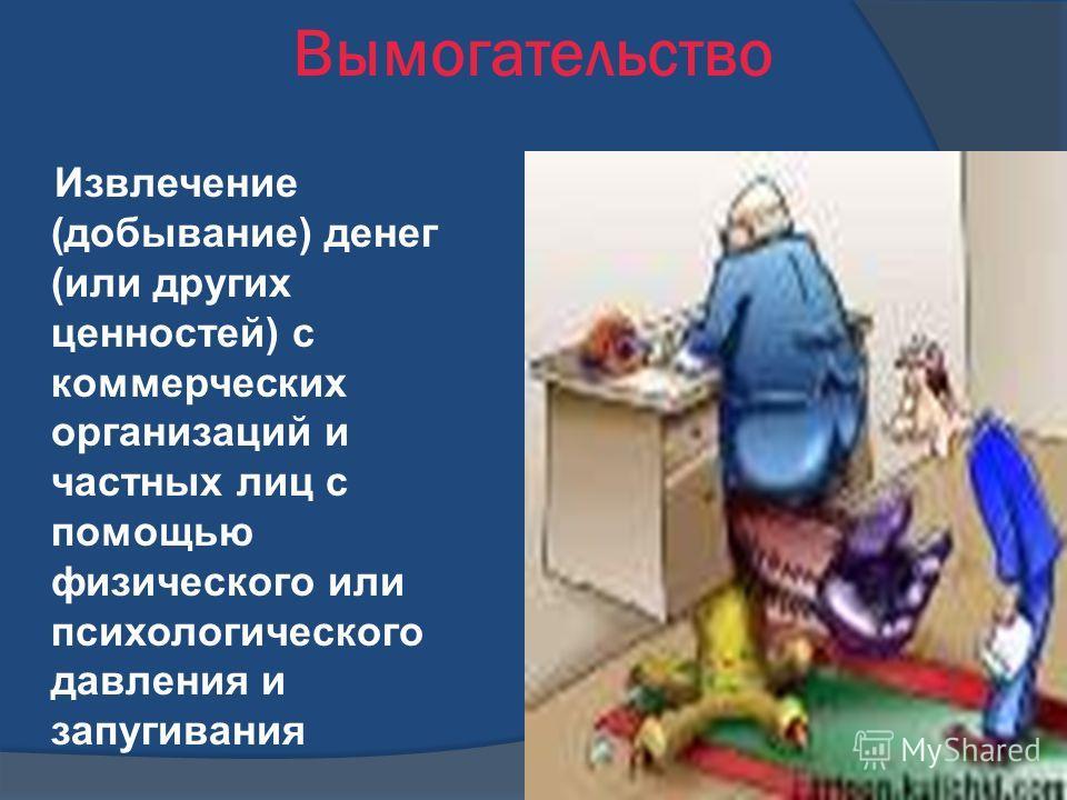 Вымогательство Извлечение (добывание) денег (или других ценностей) с коммерческих организаций и частных лиц с помощью физического или психологического давления и запугивания