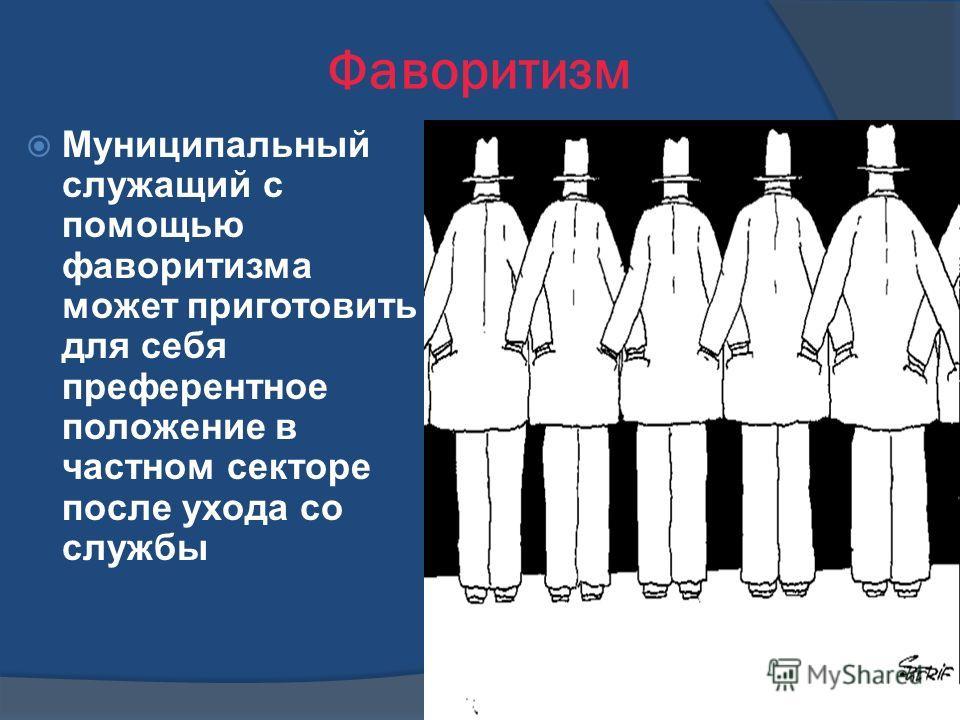 Фаворитизм Муниципальный служащий с помощью фаворитизма может приготовить для себя преферентное положение в частном секторе после ухода со службы