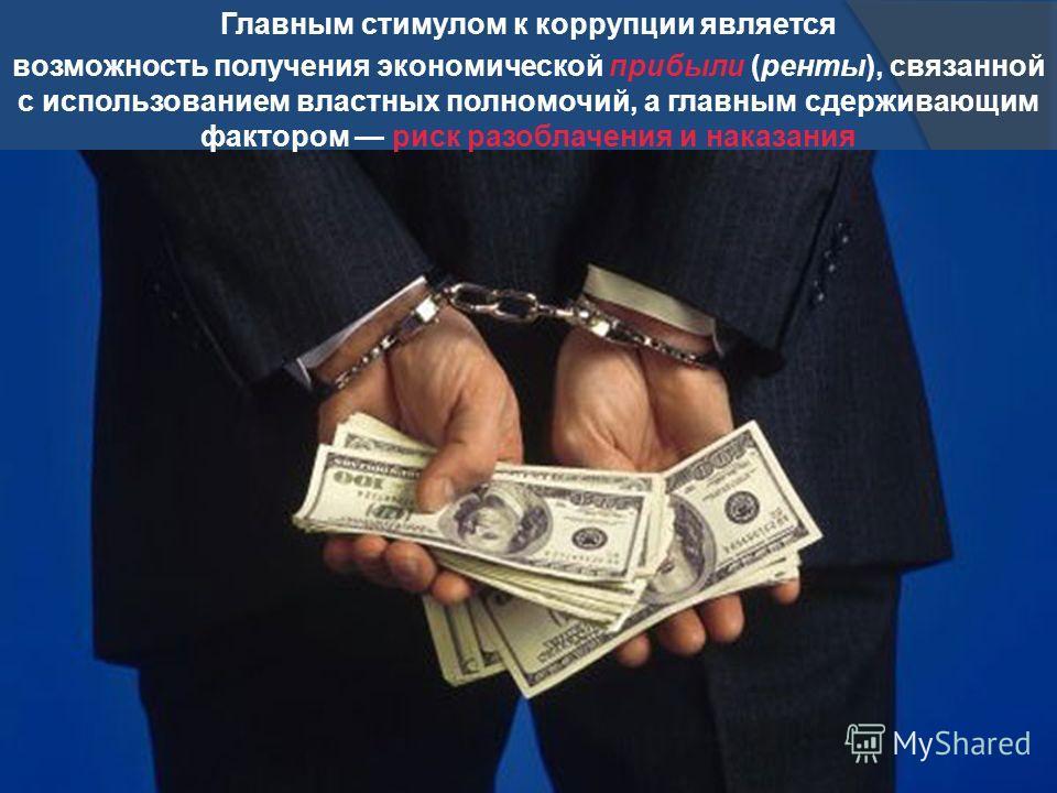 Главным стимулом к коррупции является возможность получения экономической прибыли (ренты), связанной с использованием властных полномочий, а главным сдерживающим фактором риск разоблачения и наказания