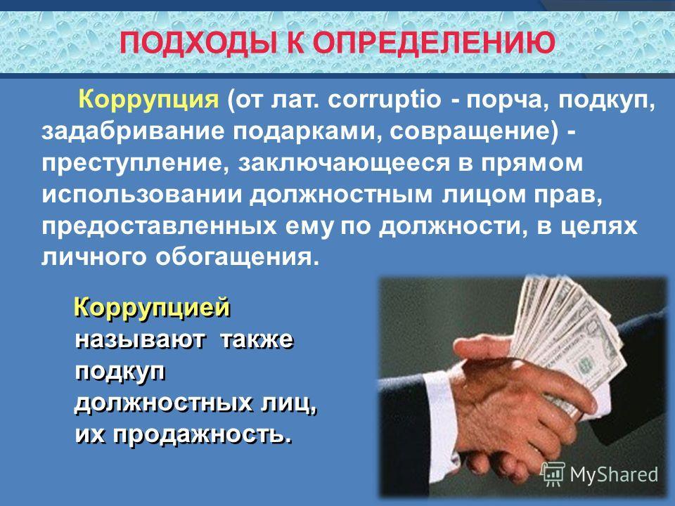 ПОДХОДЫ К ОПРЕДЕЛЕНИЮ Коррупция (от лат. corruptio - порча, подкуп, задабривание подарками, совращение) - преступление, заключающееся в прямом использовании должностным лицом прав, предоставленных ему по должности, в целях личного обогащения. Коррупц