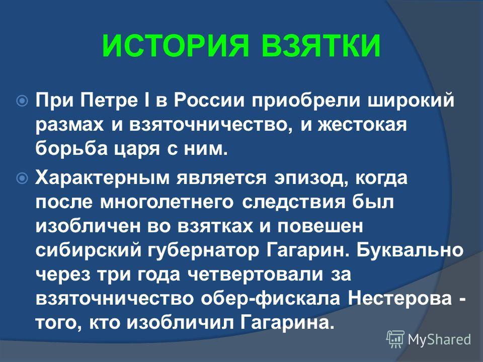 ИСТОРИЯ ВЗЯТКИ При Петре I в России приобрели широкий размах и взяточничество, и жестокая борьба царя с ним. Характерным является эпизод, когда после многолетнего следствия был изобличен во взятках и повешен сибирский губернатор Гагарин. Буквально че