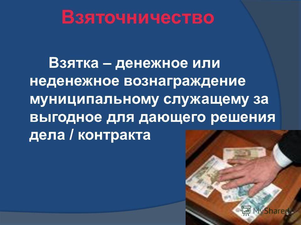 Взяточничество Взятка – денежное или неденежное вознаграждение муниципальному служащему за выгодное для дающего решения дела / контракта