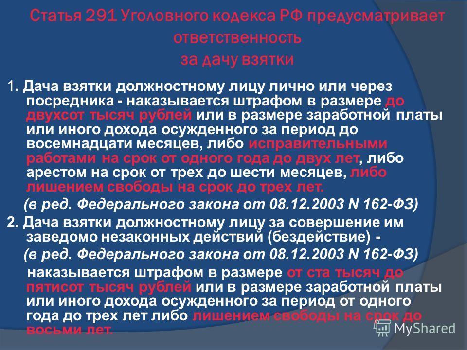 Статья 291 Уголовного кодекса РФ предусматривает ответственность за дачу взятки 1. Дача взятки должностному лицу лично или через посредника - наказывается штрафом в размере до двухсот тысяч рублей или в размере заработной платы или иного дохода осужд