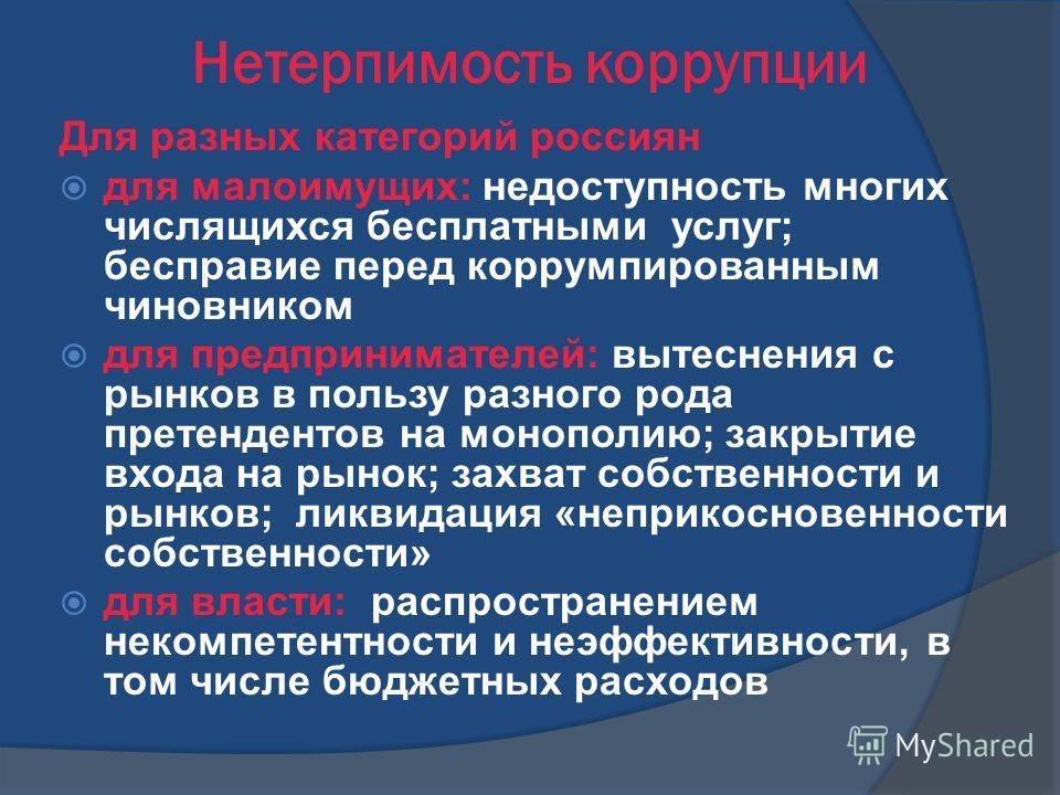 Нетерпимость коррупции Для разных категорий россиян для малоимущих: недоступность многих числящихся бесплатными услуг; бесправие перед коррумпированным чиновником для предпринимателей: вытеснения с рынков в пользу разного рода претендентов на монопол