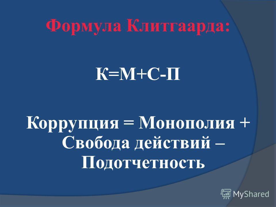 Формула Клитгаарда: К=M+С-П Коррупция = Монополия + Свобода действий – Подотчетность