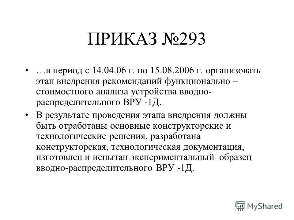 ПРИКАЗ 293 …в период с 14.04.06 г. по 15.08.2006 г. организовать этап внедрения рекомендаций функционально – стоимостного анализа устройства вводно- распределительного ВРУ -1Д. В результате проведения этапа внедрения должны быть отработаны основные к
