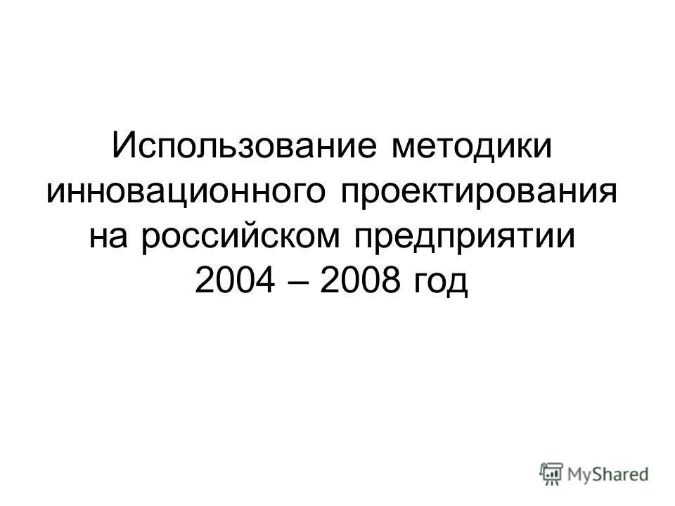 Использование методики инновационного проектирования на российском предприятии 2004 – 2008 год