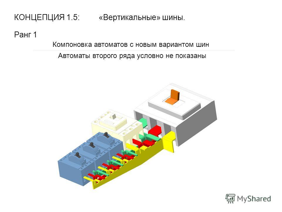 КОНЦЕПЦИЯ 1.5: «Вертикальные» шины. Ранг 1 Компоновка автоматов с новым вариантом шин Автоматы второго ряда условно не показаны